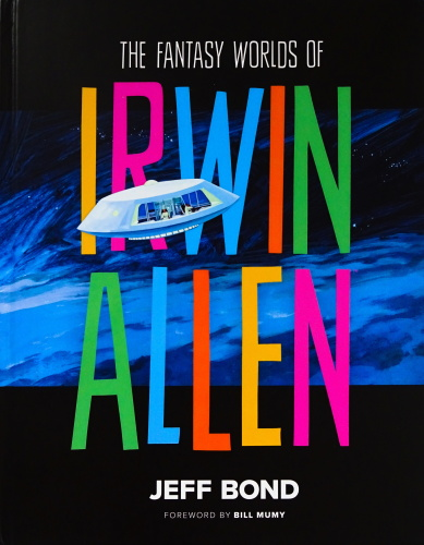 The Fantasy Worlds of Irwin Allen by Jeff Bond with foreword by Lost in Space star Bill Mumy
